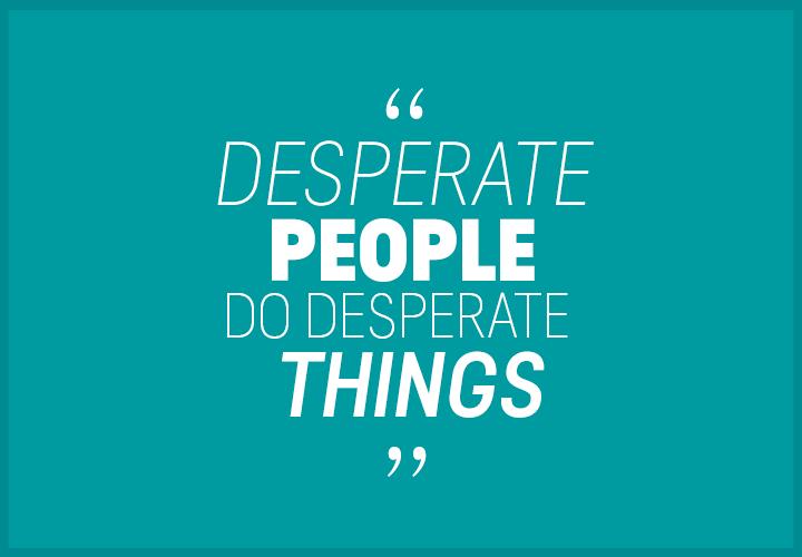 Desperate-people-do-desperate-things